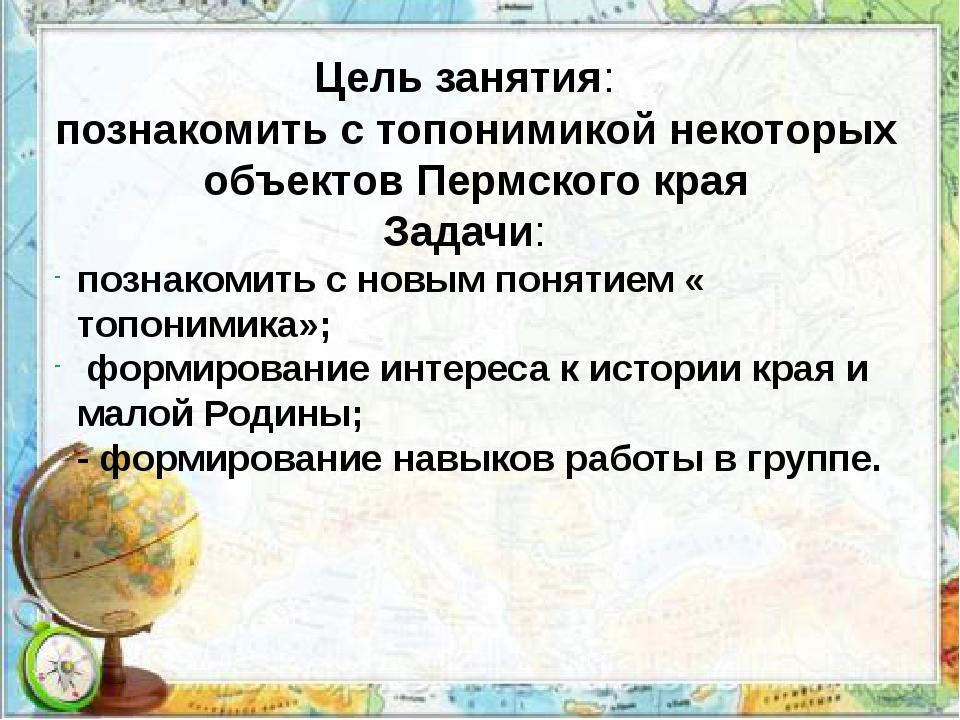 Цель занятия: познакомить с топонимикой некоторых объектов Пермского края; За...