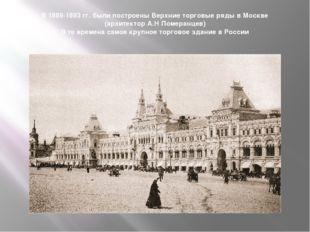 В 1889-1893 гг. были построены Верхние торговые ряды в Москве (архитектор А.Н