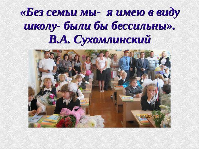 «Без семьи мы- я имею в виду школу- были бы бессильны». В.А. Сухомлинский