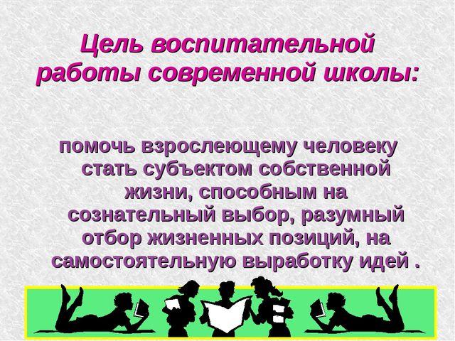 Цель воспитательной работы современной школы: помочь взрослеющему человеку ст...