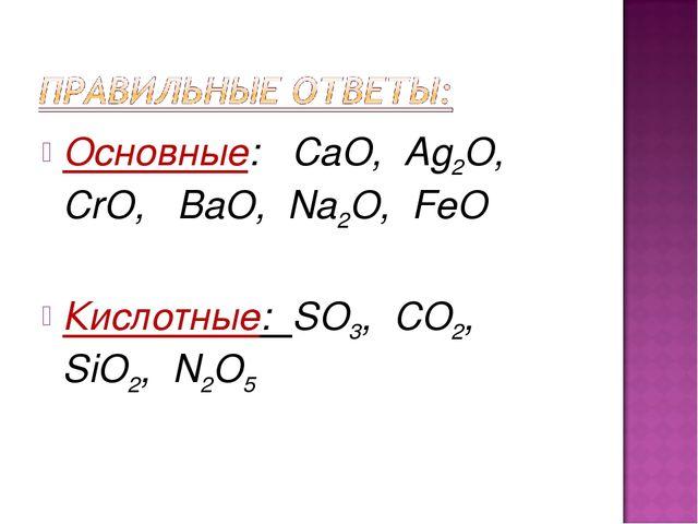 Основные: CaO, Ag2O, CrO, BaO, Na2O, FeO Кислотные: SO3, CO2, SiO2, N2O5