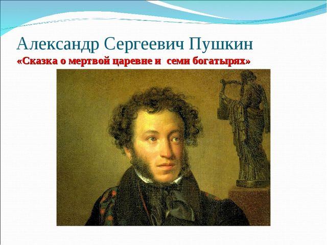 Александр Сергеевич Пушкин «Сказка о мертвой царевне и семи богатырях»