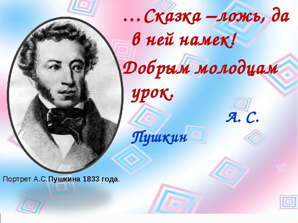 …Сказка –ложь, да в ней намек! Добрым молодцам урок. А. С. Пушкин Портрет А.С...