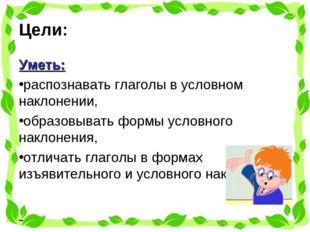 Цели: Уметь: распознавать глаголы в условном наклонении, образовывать формы у