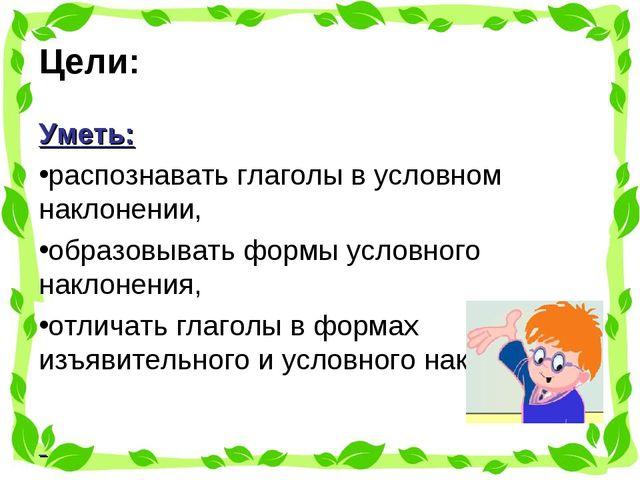 Цели: Уметь: распознавать глаголы в условном наклонении, образовывать формы у...