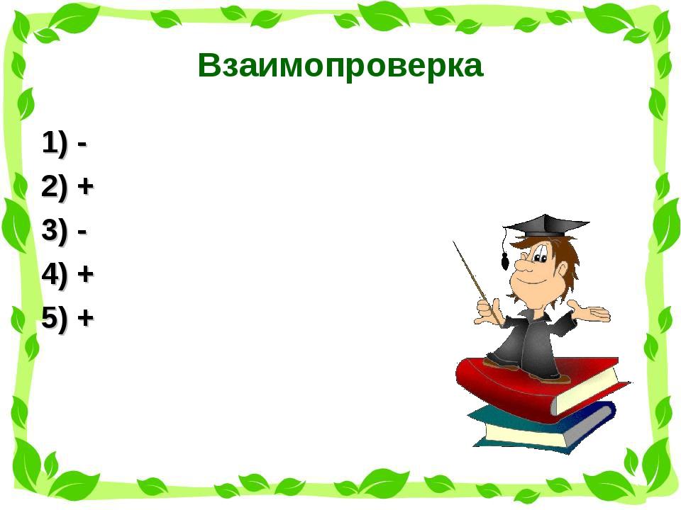 Взаимопроверка 1) - 2) + 3) - 4) + 5) +