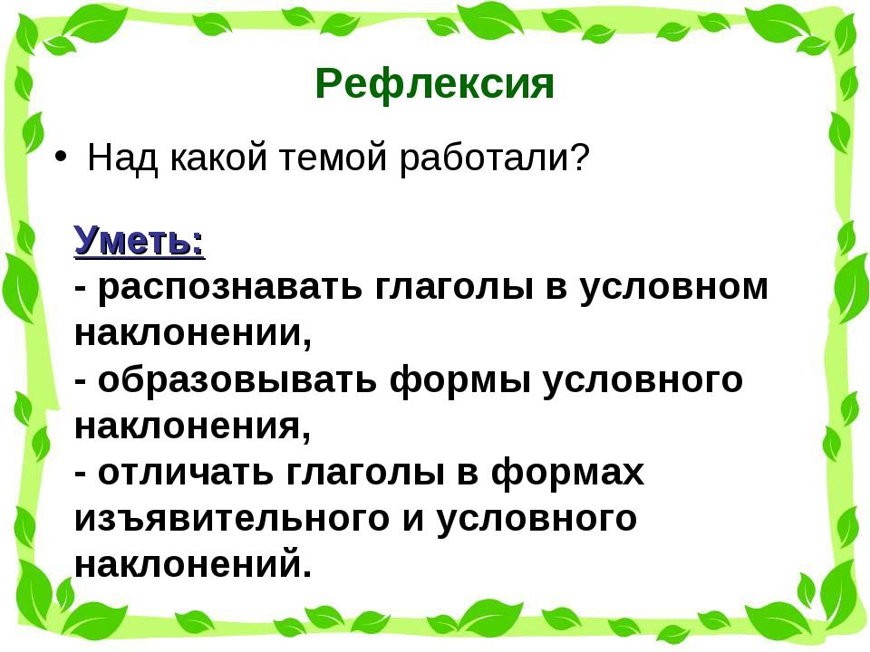 Рефлексия Над какой темой работали? Уметь: - распознавать глаголы в условном...
