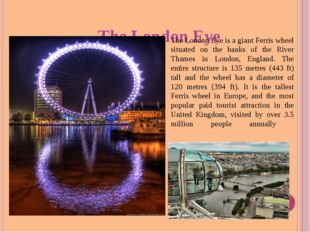 The London Eye The London Eye is a giant Ferris wheel situated on the banks