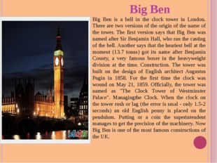 Big Ben Big Ben is a bell in the clock tower in London. There are two version
