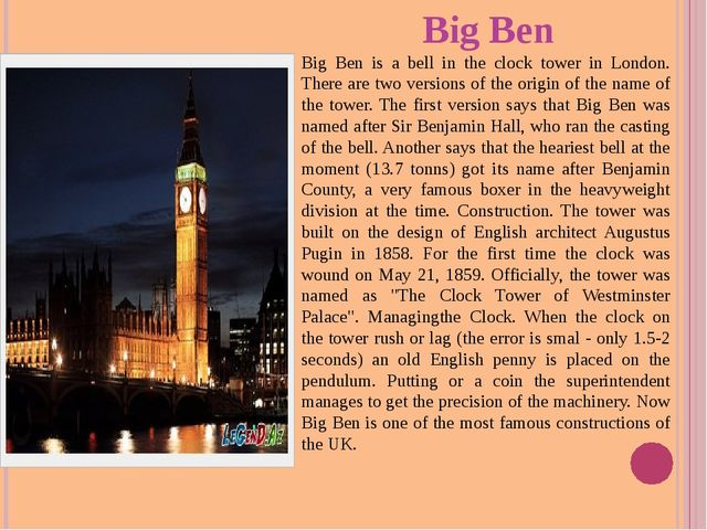 Big Ben Big Ben is a bell in the clock tower in London. There are two version...