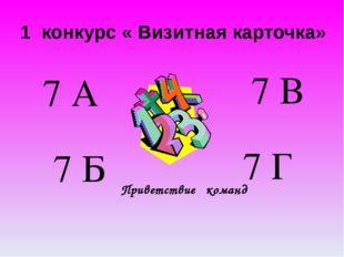 1 конкурс « Визитная карточка» Приветствие команд 7 А 7 Б 7 В 7 Г