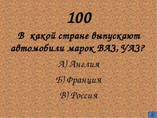 100 В  какой стране выпускают автомобили марок ВАЗ, УАЗ?  А) Англия Б) Фра