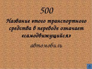 500 Название этого транспортного средства в переводе означает «самодвижущийс