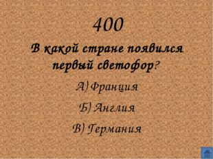 400 В какой стране появился первый светофор?  А) Франция Б) Англия В) Гер