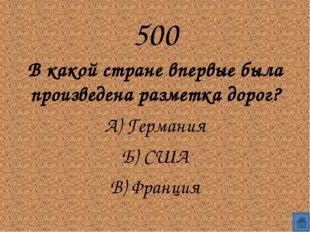 500 В какой стране впервые была произведена разметка дорог? А) Германия Б)