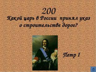 200 Какой царь в России  принял указ о строительстве дорог?