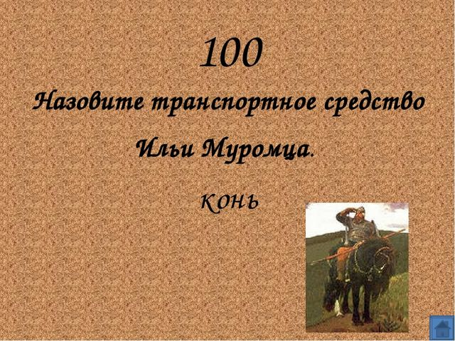 100 Назовите транспортное средство Ильи Муромца.  конь