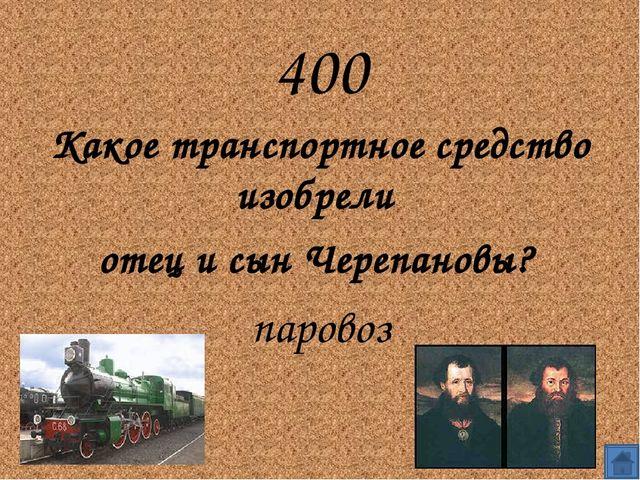 400 Какое транспортное средство изобрели  отец и сын Черепановы?  паровоз