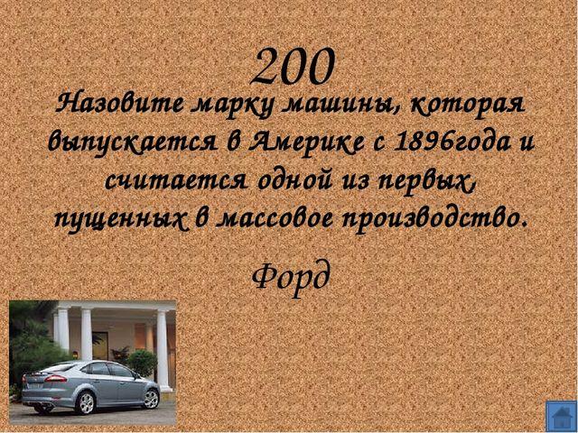 200 Назовите марку машины, которая выпускается в Америке с 1896года и считае...