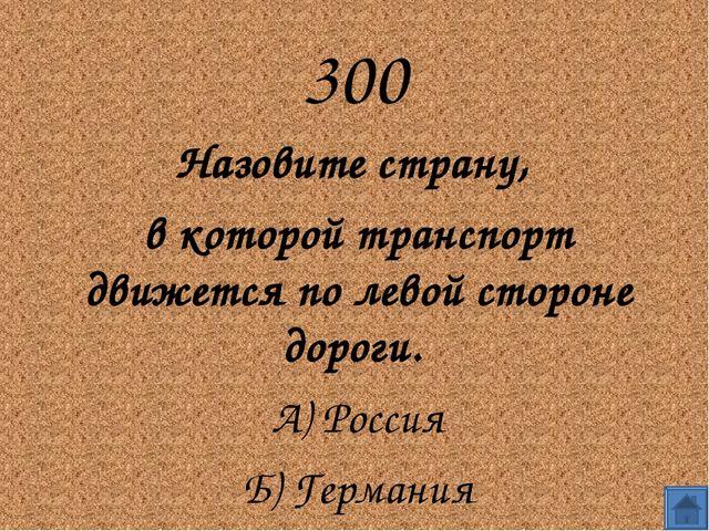 300 Назовите страну,  в которой транспорт движется по левой стороне дороги....