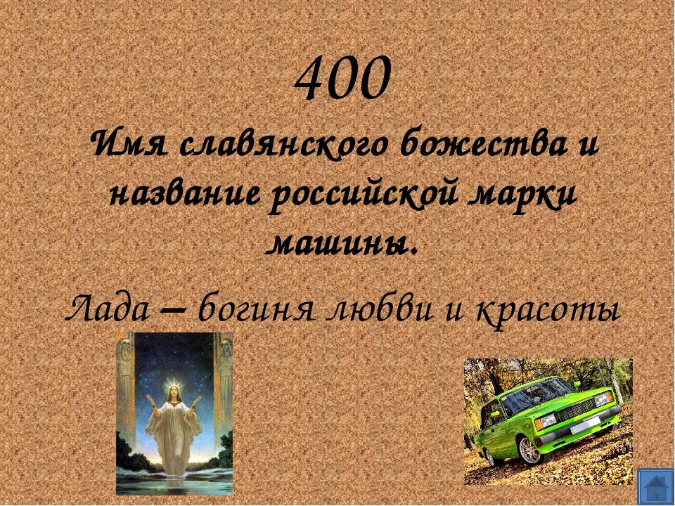 400 Имя славянского божества и название российской марки машины. Лада – бог...