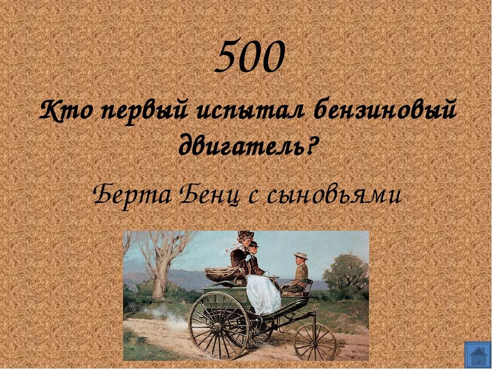 500 Кто первый испытал бензиновый двигатель? Берта Бенц с сыновьями