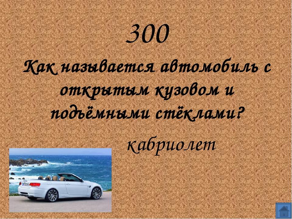 300 Как называется автомобиль с открытым кузовом и подъёмными стёклами?...