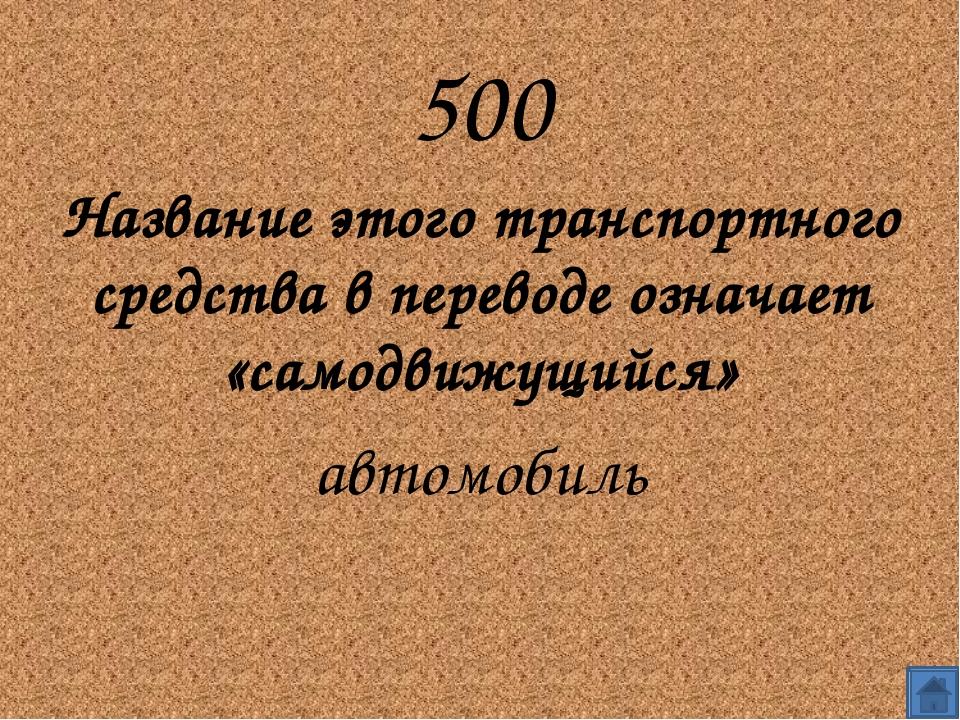 500 Название этого транспортного средства в переводе означает «самодвижущийс...