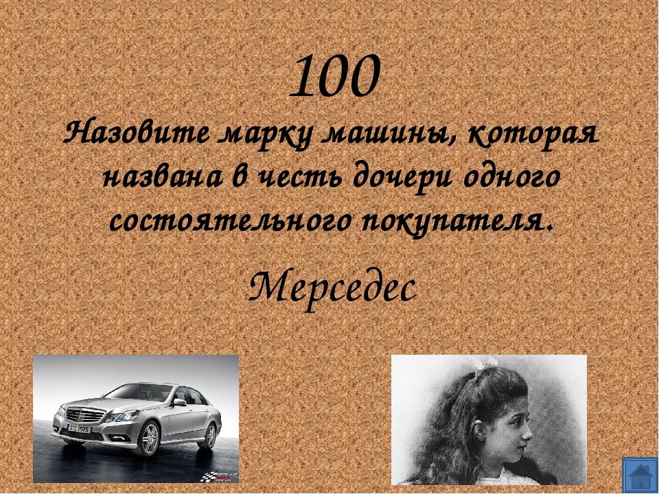 100 Назовите марку машины, которая названа в честь дочери одного состоятельн...