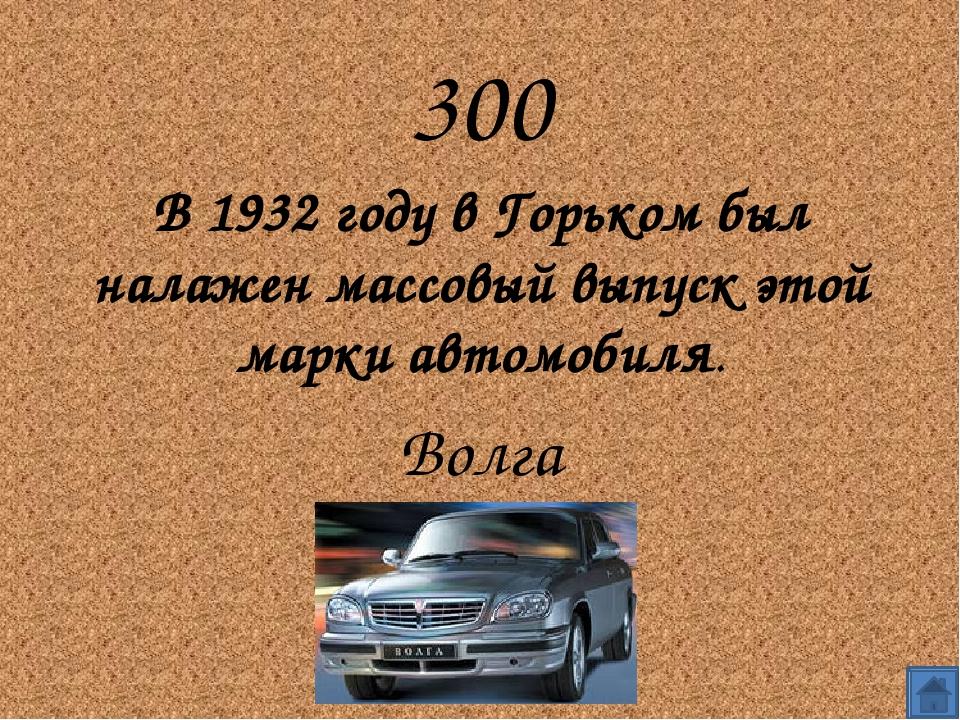 300 В 1932 году в Горьком был налажен массовый выпуск этой марки автомобиля....