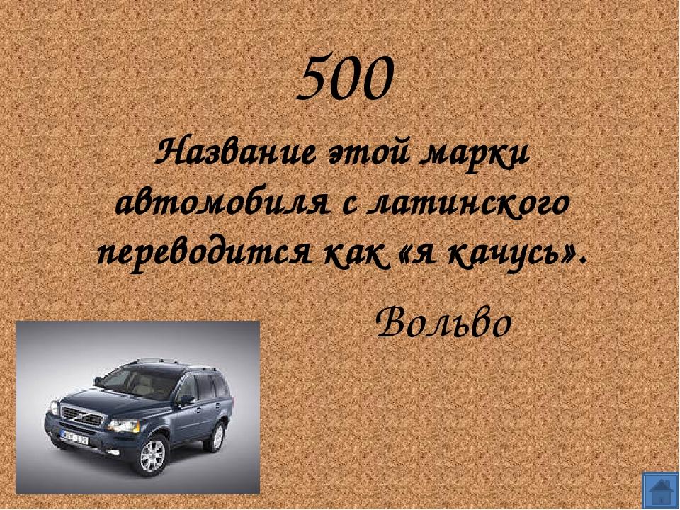 500 Название этой марки автомобиля с латинского переводится как «я качусь»....
