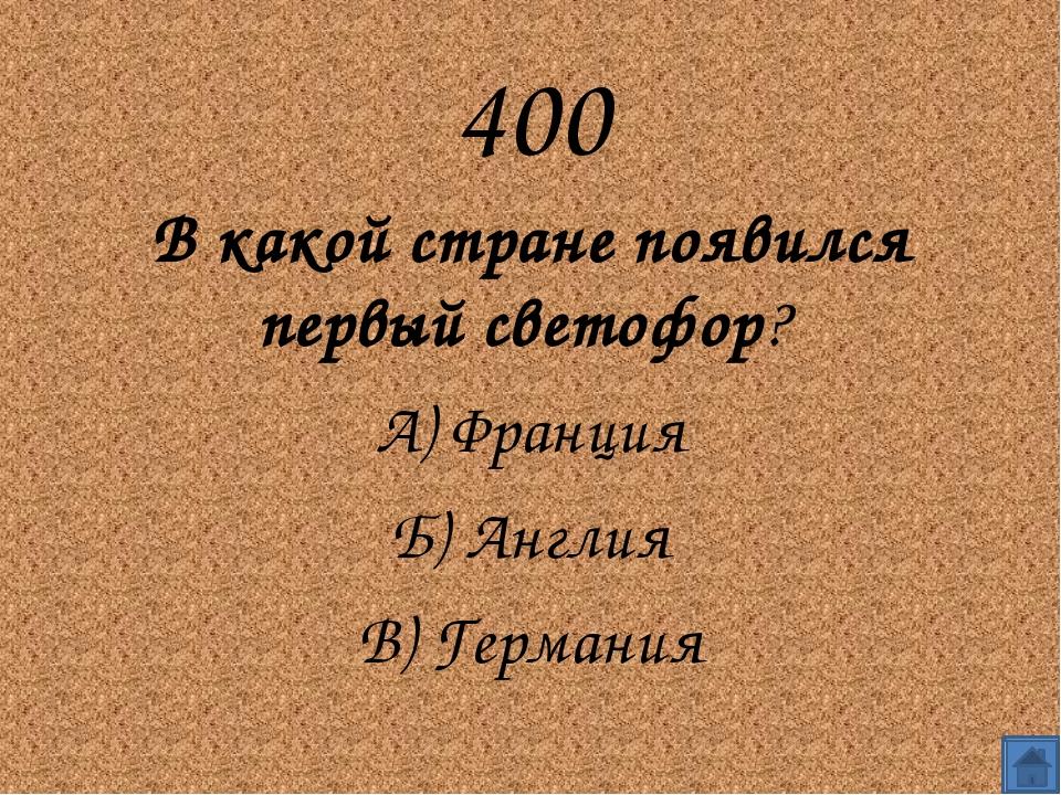400 В какой стране появился первый светофор?  А) Франция Б) Англия В) Гер...