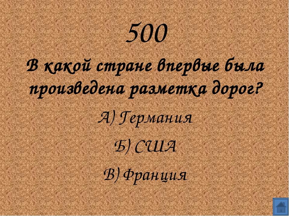 500 В какой стране впервые была произведена разметка дорог? А) Германия Б)...