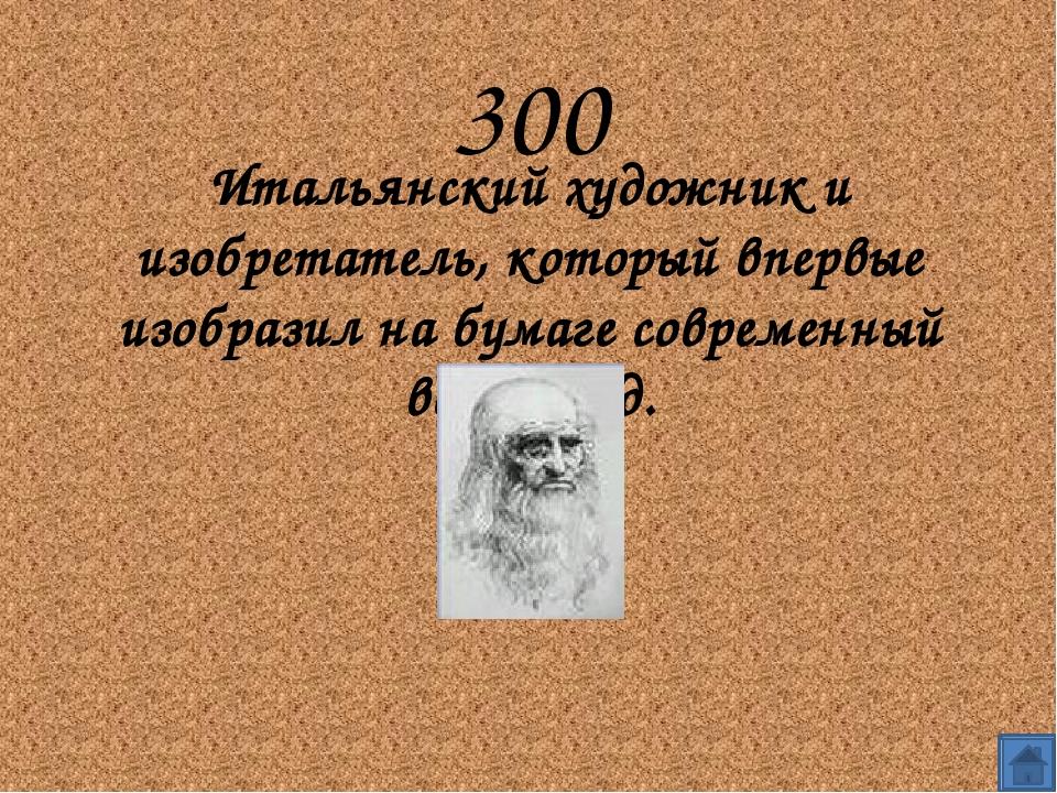 300 Итальянский художник и изобретатель, который впервые изобразил на бумаге...