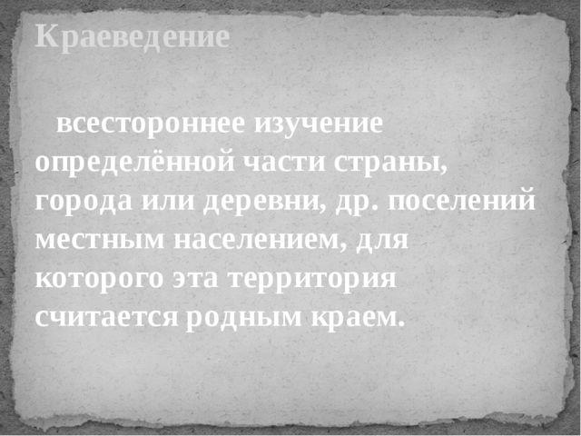 всестороннее изучение определённой части страны, городаили деревни, др. пос...