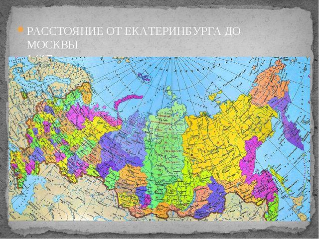 РАССТОЯНИЕ ОТ ЕКАТЕРИНБУРГА ДО МОСКВЫ 1 667 км.