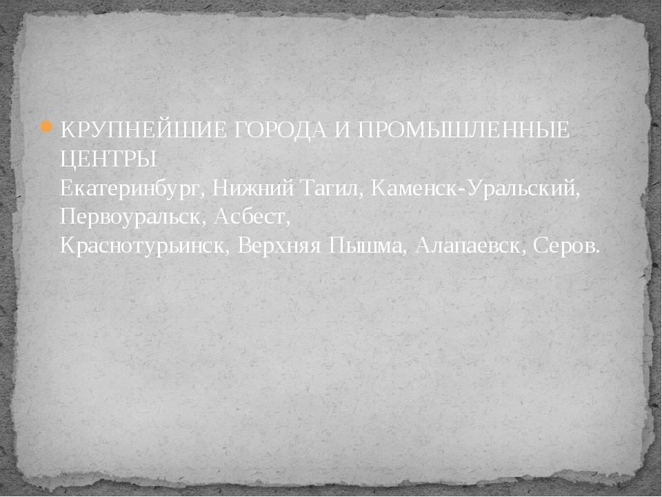 КРУПНЕЙШИЕ ГОРОДА И ПРОМЫШЛЕННЫЕ ЦЕНТРЫ Екатеринбург, Нижний Тагил, Каменск-...