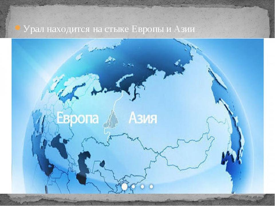 Урал находится на стыке Европы и Азии