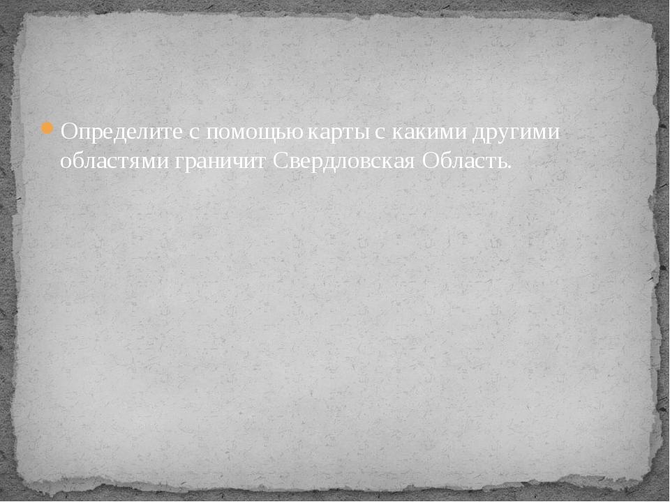 Определите с помощью карты с какими другими областями граничит Свердловская О...