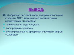 ВЫВОД: Из 6 образцов питьевой воды, которую используют студенты АКТТ, максима