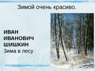 Зимой очень красиво. ИВАН ИВАНОВИЧ ШИШКИН Зима в лесу ИВАН ИВАНОВИЧ ШИШКИН Зи