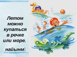 Летом можно купаться в речке или море. найынмᴂ