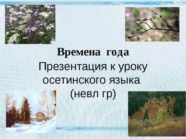 Времена года Презентация к уроку осетинского языка (невл гр)