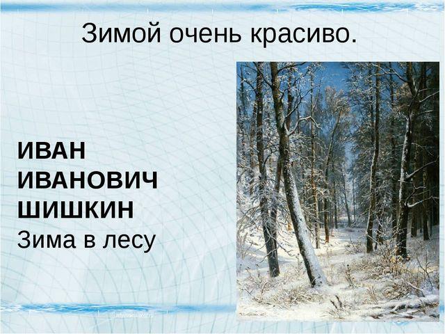 Зимой очень красиво. ИВАН ИВАНОВИЧ ШИШКИН Зима в лесу ИВАН ИВАНОВИЧ ШИШКИН Зи...