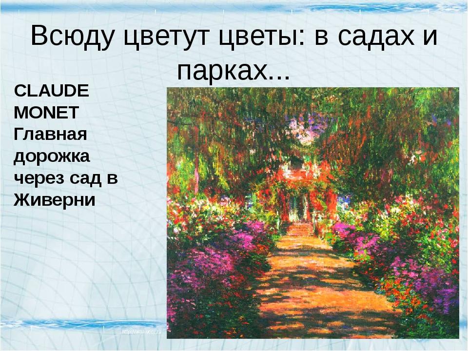 Всюду цветут цветы: в садах и парках... CLAUDE MONET Главная дорожка через са...
