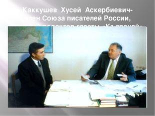 Каккушев Хусей Аскербиевич- член Союза писателей России, главный редактор газ