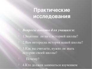 Практические исследования Вопросы анкеты для учащихся: 1.Знакомы ли вы с исто