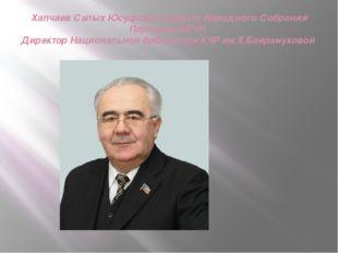 Хапчаев Салых Юсуфович депутат Народного Собрания ПарламентаКЧР, Директор Нац