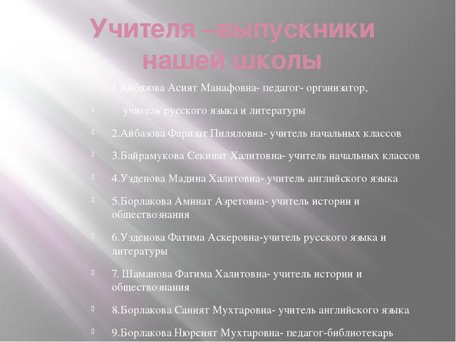 Учителя –выпускники нашей школы 1.Айбазова Асият Манафовна- педагог- организа...