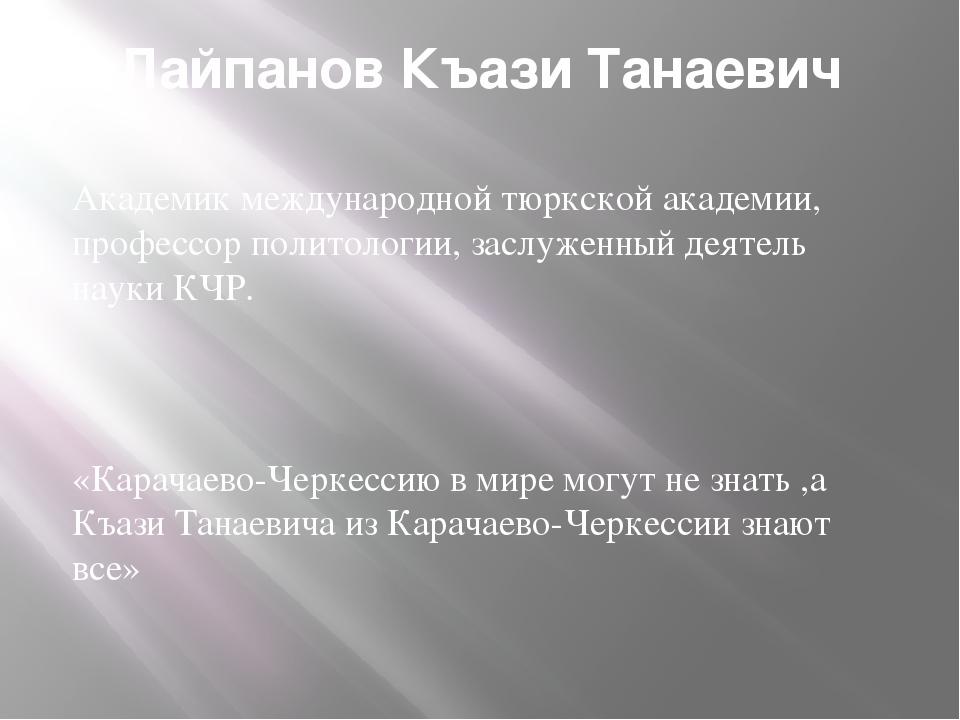 Лайпанов Къази Танаевич Академик международной тюркской академии, профессор п...